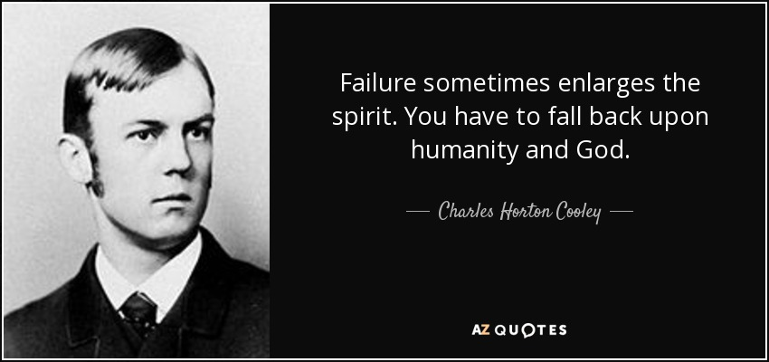 Failure sometimes enlarges the spirit. You have to fall back upon humanity and God. - Charles Horton Cooley