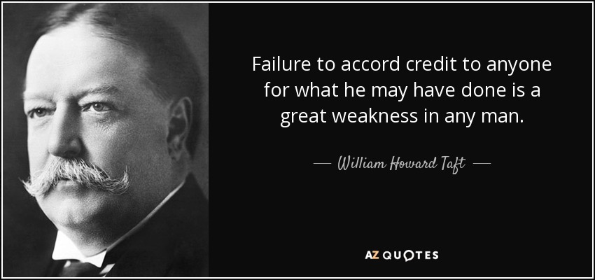 Failure to accord credit to anyone for what he may have done is a great weakness in any man. - William Howard Taft