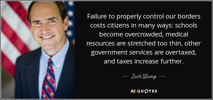 Failure to properly control our borders costs citizens in many ways: schools become overcrowded, medical resources are stretched too thin, other government services are overtaxed, and taxes increase further. - Zach Wamp