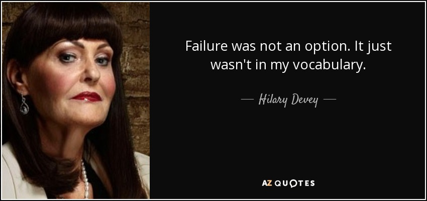 Failure was not an option. It just wasn't in my vocabulary. - Hilary Devey