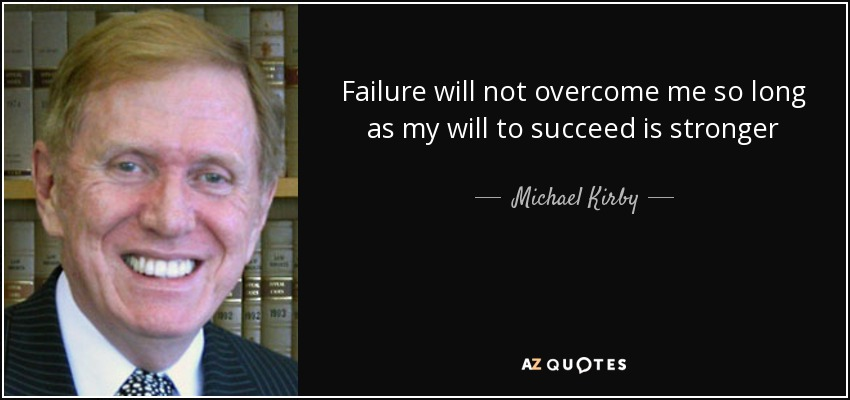 Failure will not overcome me so long as my will to succeed is stronger - Michael Kirby