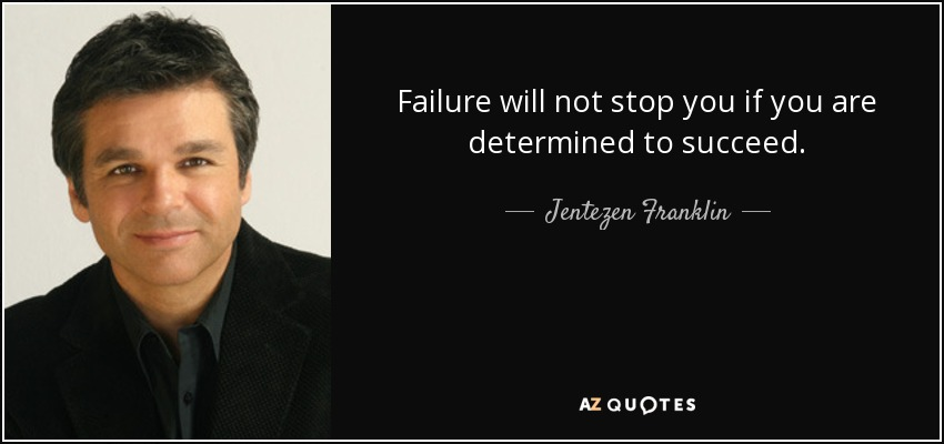 Failure will not stop you if you are determined to succeed. - Jentezen Franklin
