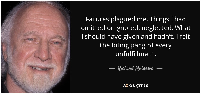 Failures plagued me. Things I had omitted or ignored, neglected. What I should have given and hadn't. I felt the biting pang of every unfulfillment. - Richard Matheson