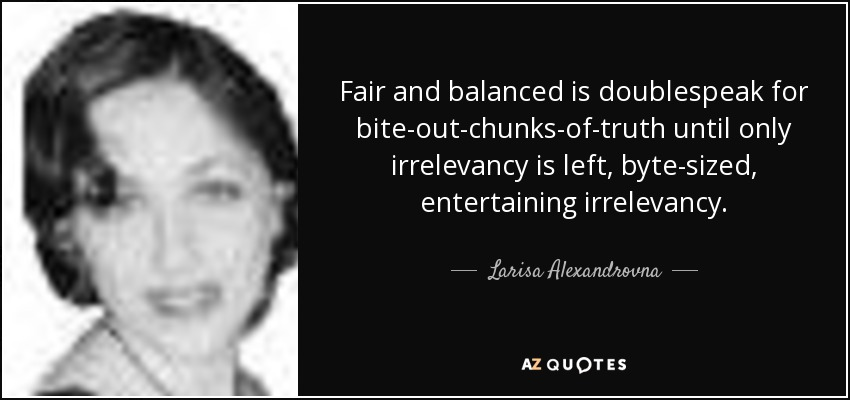 Fair and balanced is doublespeak for bite-out-chunks-of-truth until only irrelevancy is left, byte-sized, entertaining irrelevancy. - Larisa Alexandrovna