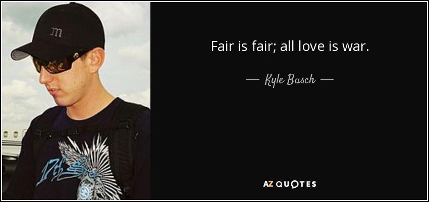 Fair is fair; all love is war. - Kyle Busch