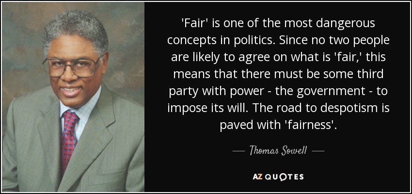 'Fair' is one of the most dangerous concepts in politics. Since no two people are likely to agree on what is 'fair,' this means that there must be some third party with power - the government - to impose its will. The road to despotism is paved with 'fairness'. - Thomas Sowell