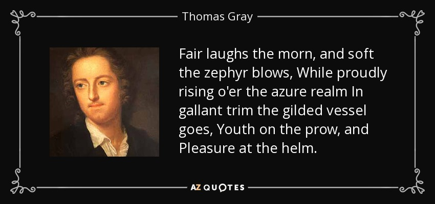 Fair laughs the morn, and soft the zephyr blows, While proudly rising o'er the azure realm In gallant trim the gilded vessel goes, Youth on the prow, and Pleasure at the helm. - Thomas Gray