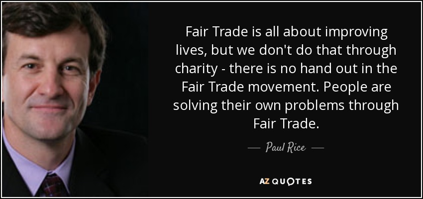 Fair Trade is all about improving lives, but we don't do that through charity - there is no hand out in the Fair Trade movement. People are solving their own problems through Fair Trade. - Paul Rice