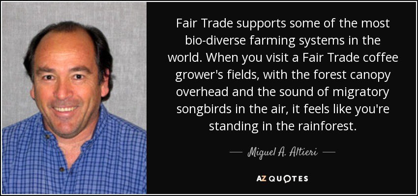 Fair Trade supports some of the most bio-diverse farming systems in the world. When you visit a Fair Trade coffee grower's fields, with the forest canopy overhead and the sound of migratory songbirds in the air, it feels like you're standing in the rainforest. - Miguel A. Altieri