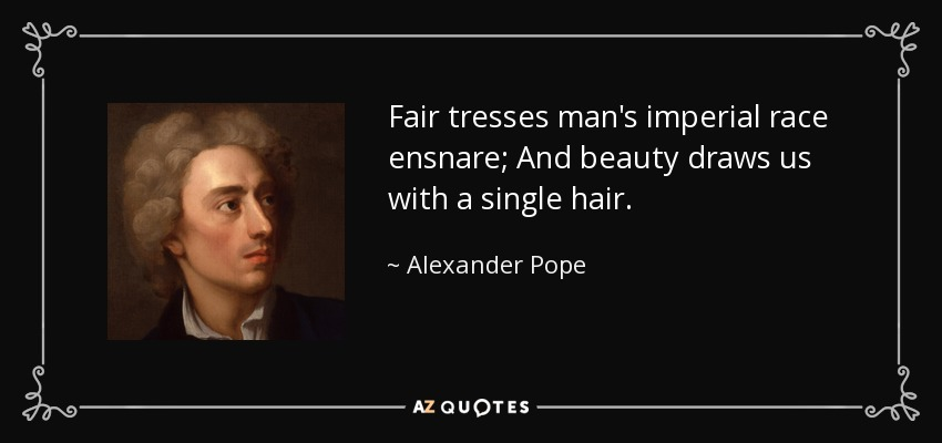 Fair tresses man's imperial race ensnare; And beauty draws us with a single hair. - Alexander Pope
