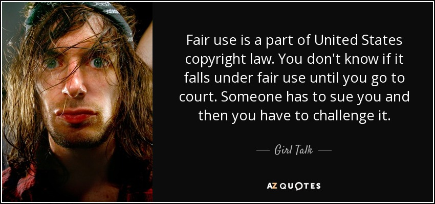 Fair use is a part of United States copyright law. You don't know if it falls under fair use until you go to court. Someone has to sue you and then you have to challenge it. - Girl Talk