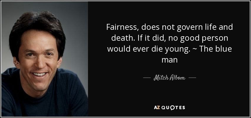 Fairness, does not govern life and death. If it did, no good person would ever die young. ~ The blue man - Mitch Albom