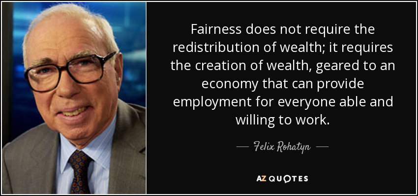 Fairness does not require the redistribution of wealth; it requires the creation of wealth, geared to an economy that can provide employment for everyone able and willing to work. - Felix Rohatyn