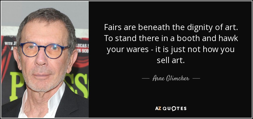 Fairs are beneath the dignity of art. To stand there in a booth and hawk your wares - it is just not how you sell art. - Arne Glimcher