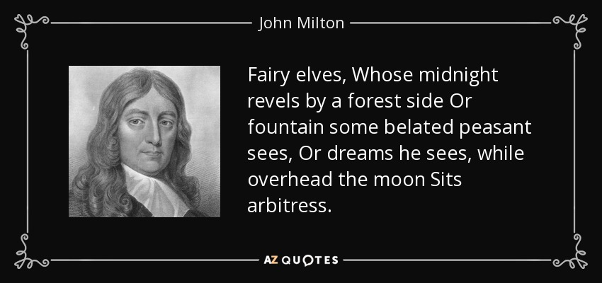 Fairy elves, Whose midnight revels by a forest side Or fountain some belated peasant sees, Or dreams he sees, while overhead the moon Sits arbitress. - John Milton