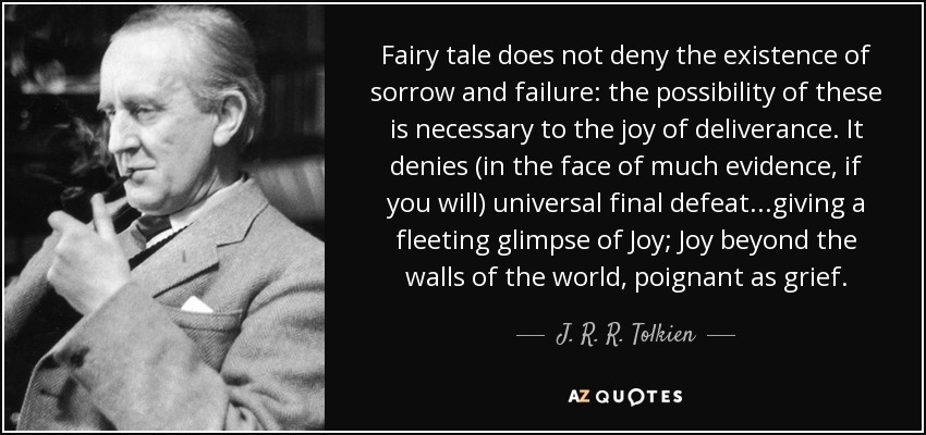Fairy tale does not deny the existence of sorrow and failure: the possibility of these is necessary to the joy of deliverance. It denies (in the face of much evidence, if you will) universal final defeat...giving a fleeting glimpse of Joy; Joy beyond the walls of the world, poignant as grief. - J. R. R. Tolkien