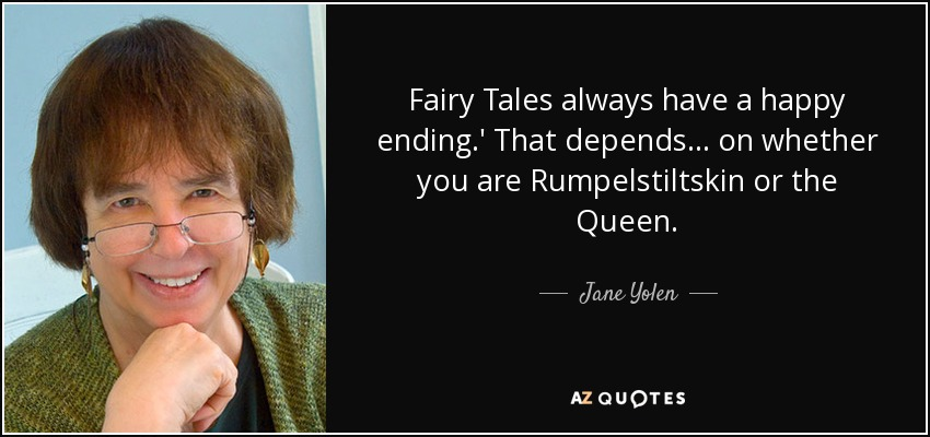 Fairy Tales always have a happy ending.' That depends... on whether you are Rumpelstiltskin or the Queen. - Jane Yolen