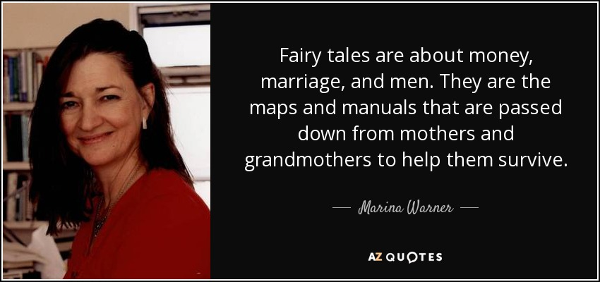 Fairy tales are about money, marriage, and men. They are the maps and manuals that are passed down from mothers and grandmothers to help them survive. - Marina Warner