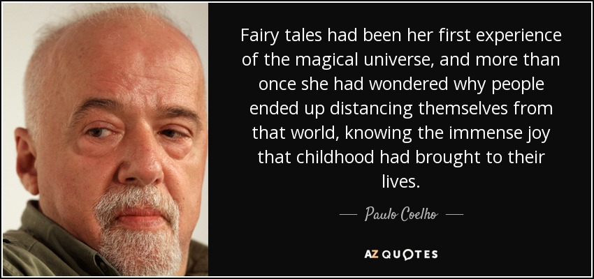 Fairy tales had been her first experience of the magical universe, and more than once she had wondered why people ended up distancing themselves from that world, knowing the immense joy that childhood had brought to their lives. - Paulo Coelho