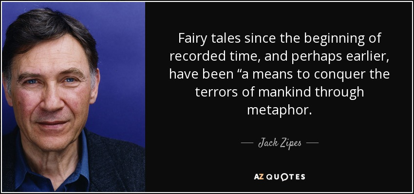 "Fairy tales since the beginning of recorded time, and perhaps earlier, have been ""a means to conquer the terrors of mankind through metaphor. - Jack Zipes"