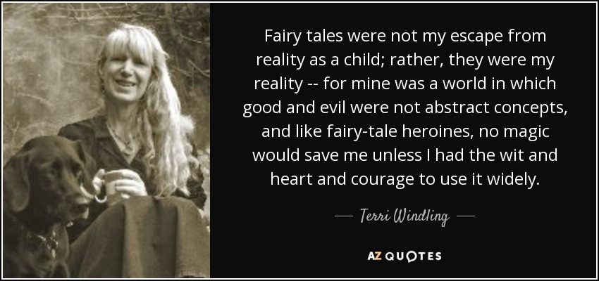 Fairy tales were not my escape from reality as a child; rather, they were my reality -- for mine was a world in which good and evil were not abstract concepts, and like fairy-tale heroines, no magic would save me unless I had the wit and heart and courage to use it widely. - Terri Windling