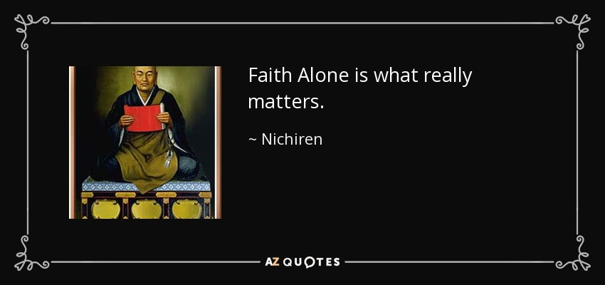 Faith Alone is what really matters. - Nichiren