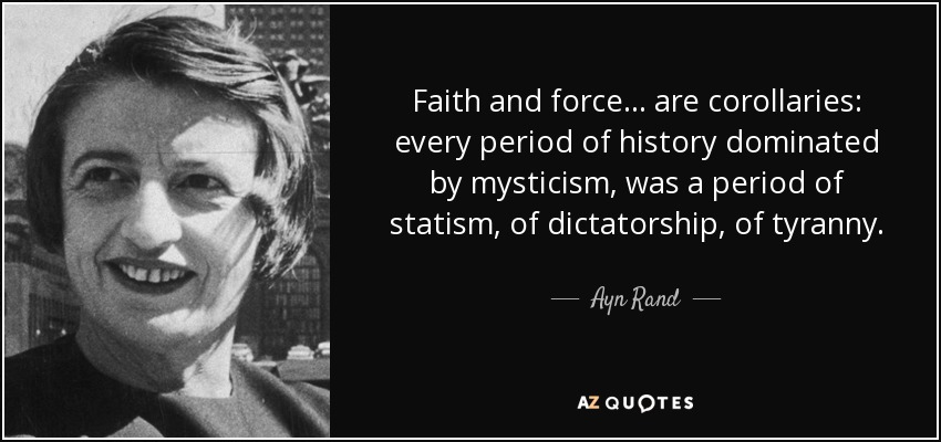 Faith and force ... are corollaries: every period of history dominated by mysticism, was a period of statism, of dictatorship, of tyranny. - Ayn Rand