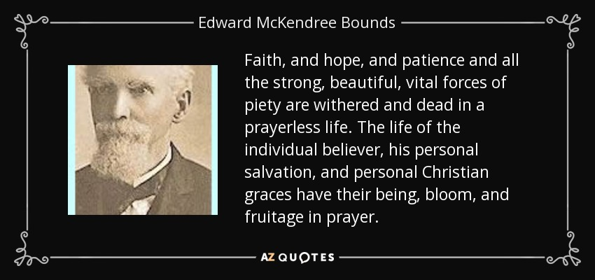 Faith, and hope, and patience and all the strong, beautiful, vital forces of piety are withered and dead in a prayerless life. The life of the individual believer, his personal salvation, and personal Christian graces have their being, bloom, and fruitage in prayer. - Edward McKendree Bounds