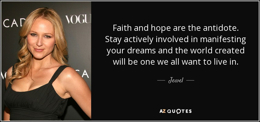 Faith and hope are the antidote. Stay actively involved in manifesting your dreams and the world created will be one we all want to live in. - Jewel