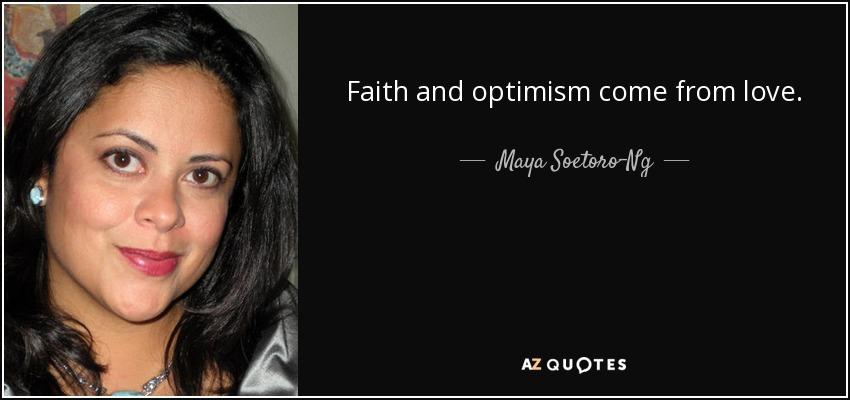 Faith and optimism come from love. - Maya Soetoro-Ng