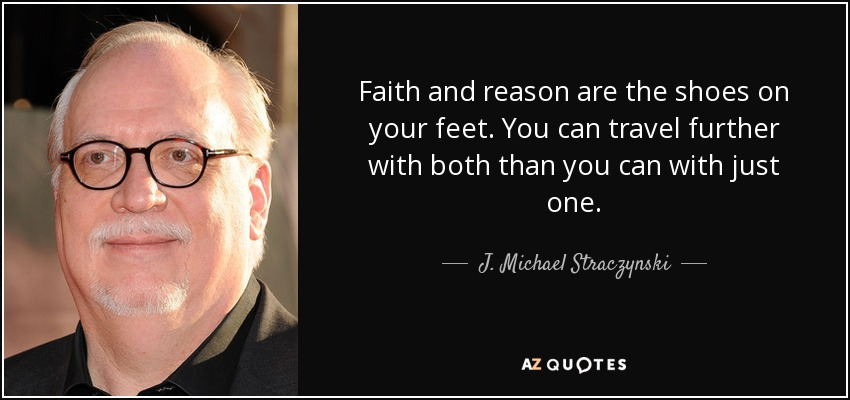 Faith and reason are the shoes on your feet. You can travel further with both than you can with just one. - J. Michael Straczynski