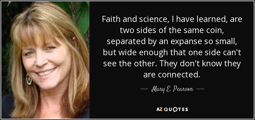Faith and science, I have learned, are two sides of the same coin, separated by an expanse so small, but wide enough that one side can't see the other. They don't know they are connected. - Mary E. Pearson