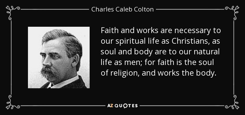 Faith and works are necessary to our spiritual life as Christians, as soul and body are to our natural life as men; for faith is the soul of religion, and works the body. - Charles Caleb Colton