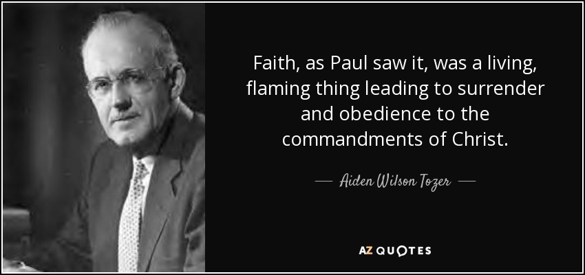 Faith, as Paul saw it, was a living, flaming thing leading to surrender and obedience to the commandments of Christ. - Aiden Wilson Tozer