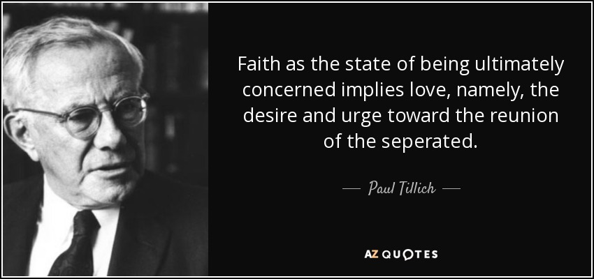 Faith as the state of being ultimately concerned implies love, namely, the desire and urge toward the reunion of the seperated. - Paul Tillich