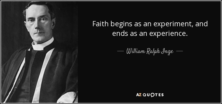 Faith begins as an experiment, and ends as an experience. - William Ralph Inge