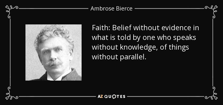 Faith: Belief without evidence in what is told by one who speaks without knowledge, of things without parallel. - Ambrose Bierce