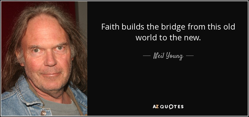 Faith builds the bridge from this old world to the new. - Neil Young