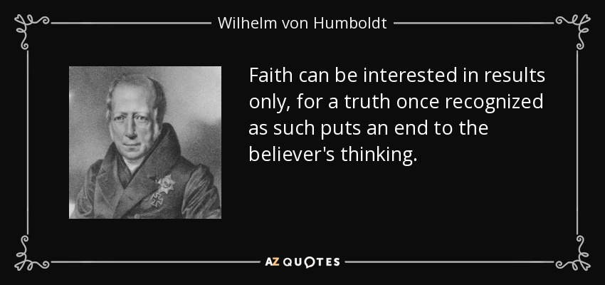 Faith can be interested in results only, for a truth once recognized as such puts an end to the believer's thinking. - Wilhelm von Humboldt