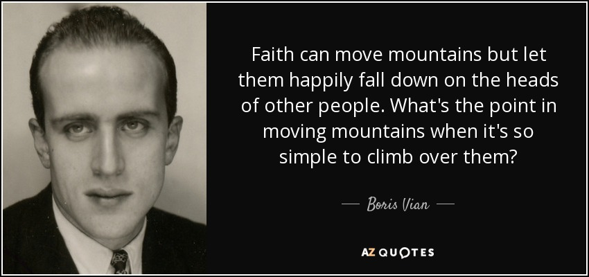 Faith can move mountains but let them happily fall down on the heads of other people. What's the point in moving mountains when it's so simple to climb over them? - Boris Vian