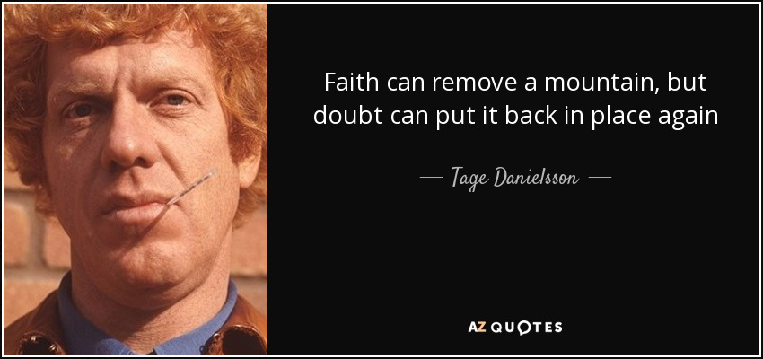 Faith can remove a mountain, but doubt can put it back in place again - Tage Danielsson