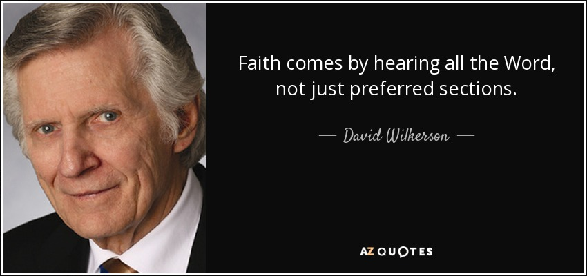 Faith comes by hearing all the Word, not just preferred sections. - David Wilkerson