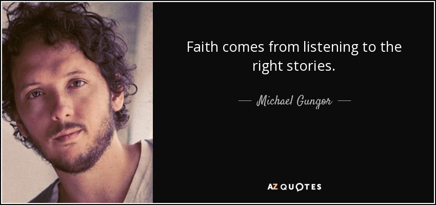 Faith comes from listening to the right stories. - Michael Gungor