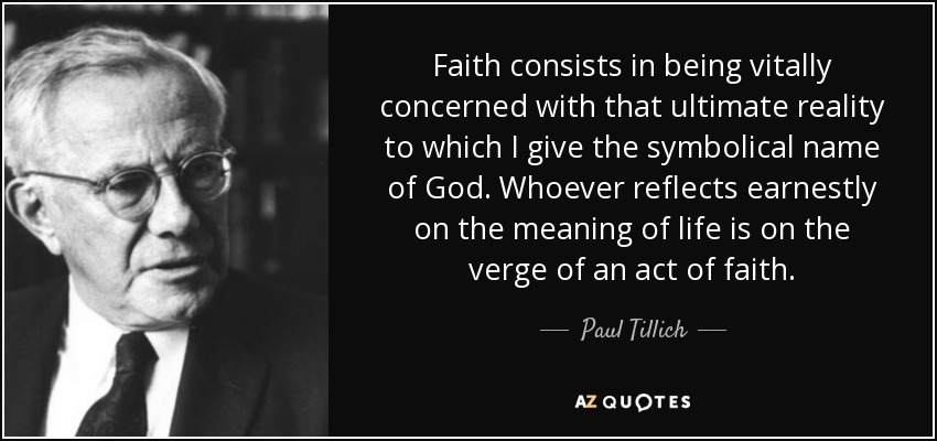 Faith consists in being vitally concerned with that ultimate reality to which I give the symbolical name of God. Whoever reflects earnestly on the meaning of life is on the verge of an act of faith. - Paul Tillich