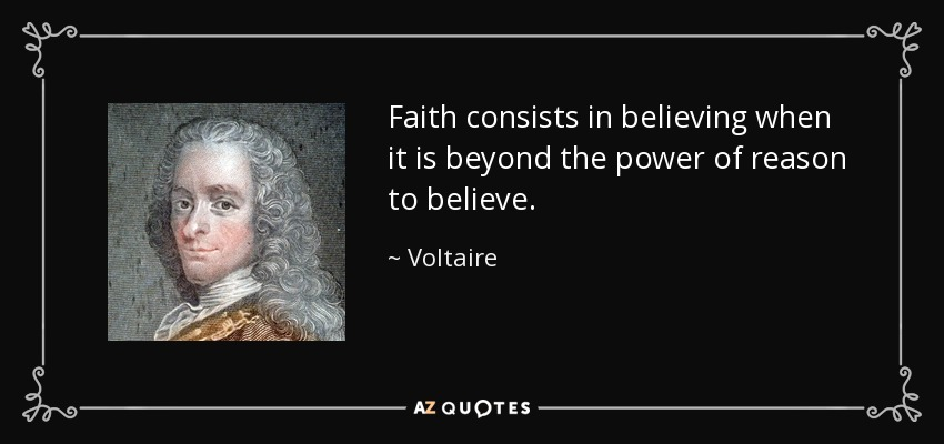 Faith consists in believing when it is beyond the power of reason to believe. - Voltaire