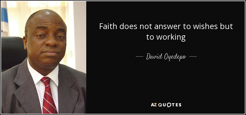 Faith does not answer to wishes but to working - David Oyedepo