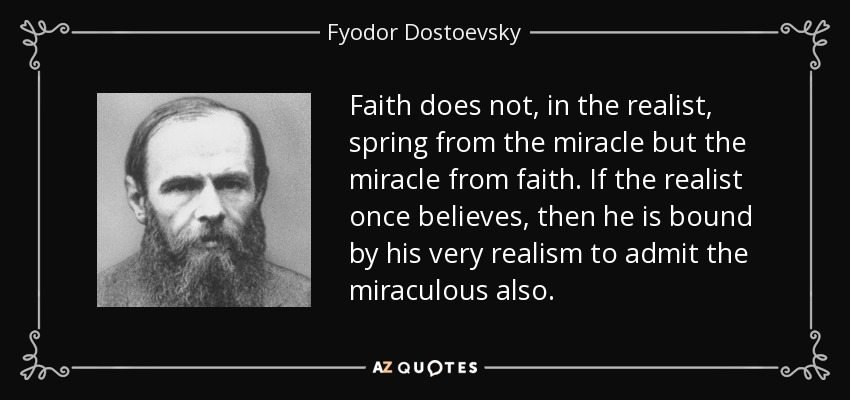 Faith does not, in the realist, spring from the miracle but the miracle from faith. If the realist once believes, then he is bound by his very realism to admit the miraculous also. - Fyodor Dostoevsky