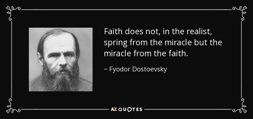 Faith does not, in the realist, spring from the miracle but the miracle from the faith. - Fyodor Dostoevsky