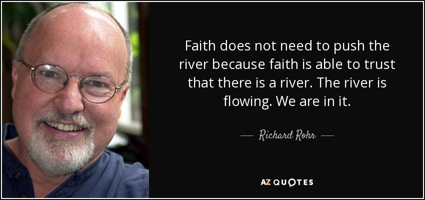 Faith does not need to push the river because faith is able to trust that there is a river. The river is flowing. We are in it. - Richard Rohr