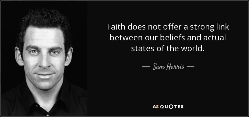 Faith does not offer a strong link between our beliefs and actual states of the world. - Sam Harris